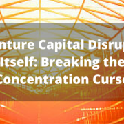 Venture Capital Disrupts Itself- Breaking the Concentration Curse